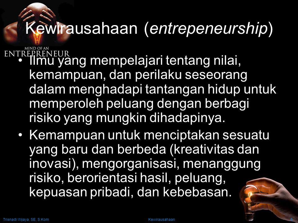 Trisnadi Wijaya, SE, S.Kom Kewirausahaan6 Kewirausahaan (entrepeneurship) Ilmu yang mempelajari tentang nilai, kemampuan, dan perilaku seseorang dalam