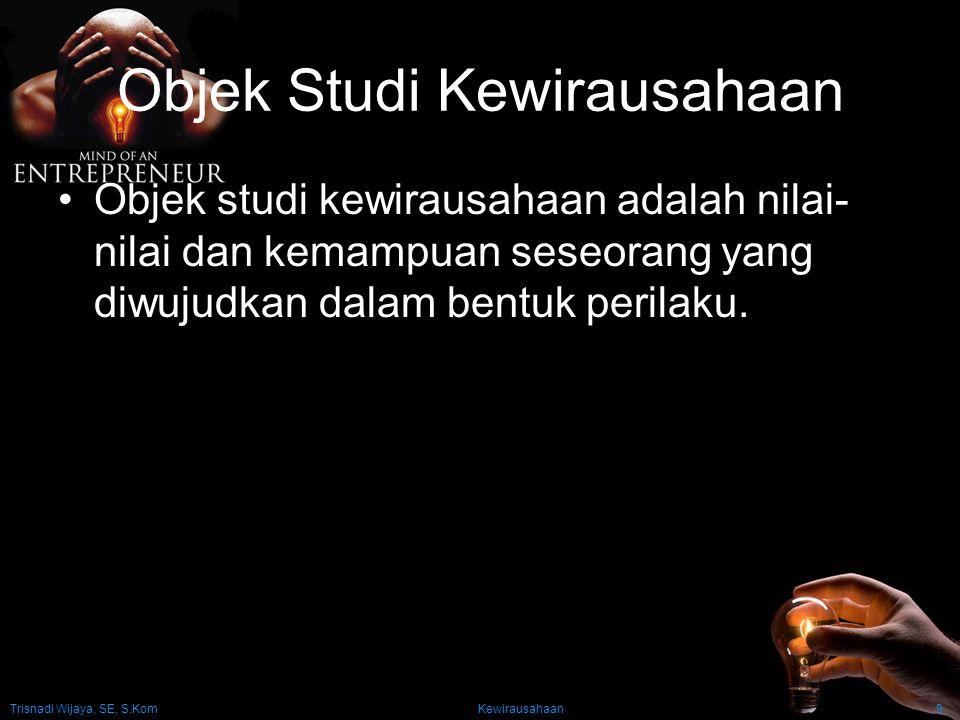 Trisnadi Wijaya, SE, S.Kom Kewirausahaan9 Objek Studi Kewirausahaan Objek studi kewirausahaan adalah nilai- nilai dan kemampuan seseorang yang diwujud