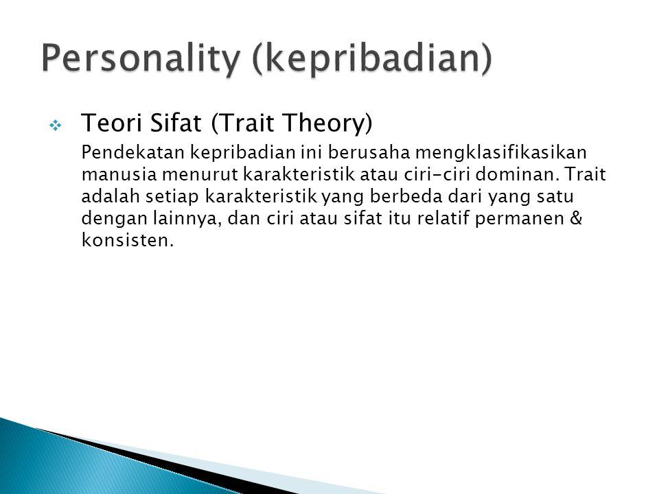  Teori Sifat (Trait Theory) Pendekatan kepribadian ini berusaha mengklasifikasikan manusia menurut karakteristik atau ciri-ciri dominan. Trait adalah