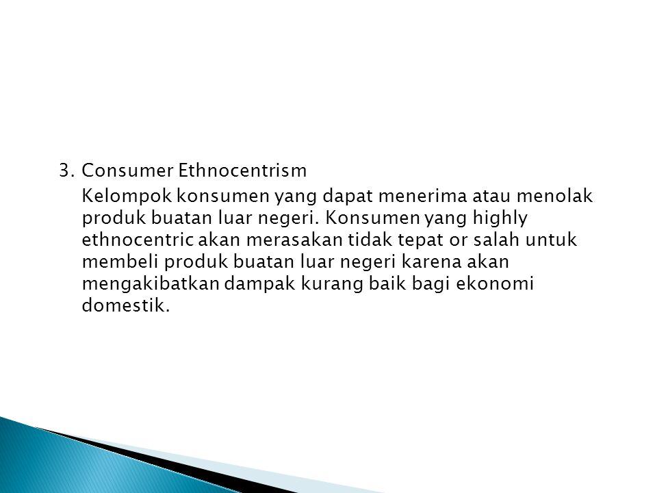 3. Consumer Ethnocentrism Kelompok konsumen yang dapat menerima atau menolak produk buatan luar negeri. Konsumen yang highly ethnocentric akan merasak