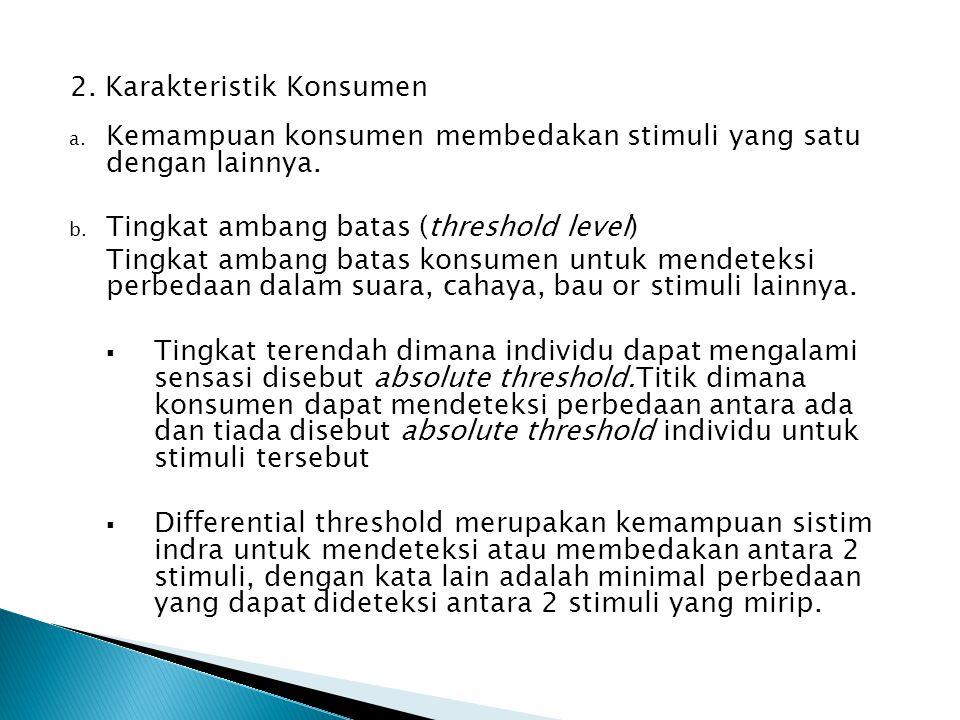 2. Karakteristik Konsumen a. Kemampuan konsumen membedakan stimuli yang satu dengan lainnya. b. Tingkat ambang batas (threshold level) Tingkat ambang