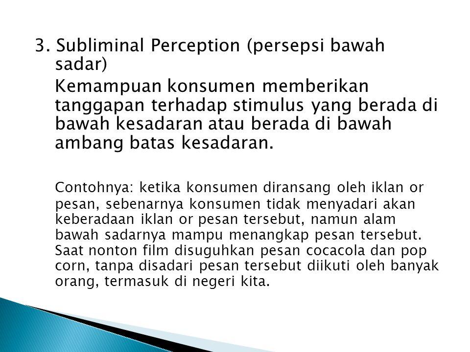 3. Subliminal Perception (persepsi bawah sadar) Kemampuan konsumen memberikan tanggapan terhadap stimulus yang berada di bawah kesadaran atau berada d