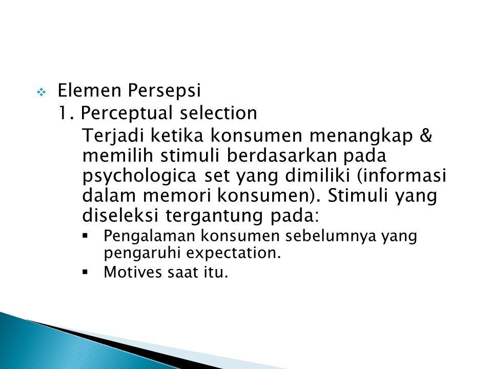  Elemen Persepsi 1. Perceptual selection Terjadi ketika konsumen menangkap & memilih stimuli berdasarkan pada psychologica set yang dimiliki (informa