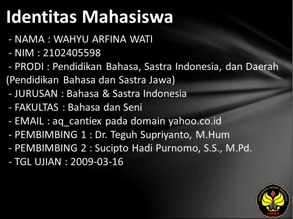 Identitas Mahasiswa - NAMA : WAHYU ARFINA WATI - NIM : 2102405598 - PRODI : Pendidikan Bahasa, Sastra Indonesia, dan Daerah (Pendidikan Bahasa dan Sastra Jawa) - JURUSAN : Bahasa & Sastra Indonesia - FAKULTAS : Bahasa dan Seni - EMAIL : aq_cantiex pada domain yahoo.co.id - PEMBIMBING 1 : Dr.
