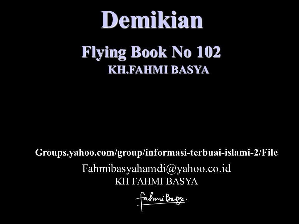 Demikian Flying Book No 102 KH.FAHMI BASYA Fahmibasyahamdi@yahoo.co.id KH FAHMI BASYA Groups.yahoo.com/group/informasi-terbuai-islami-2/File
