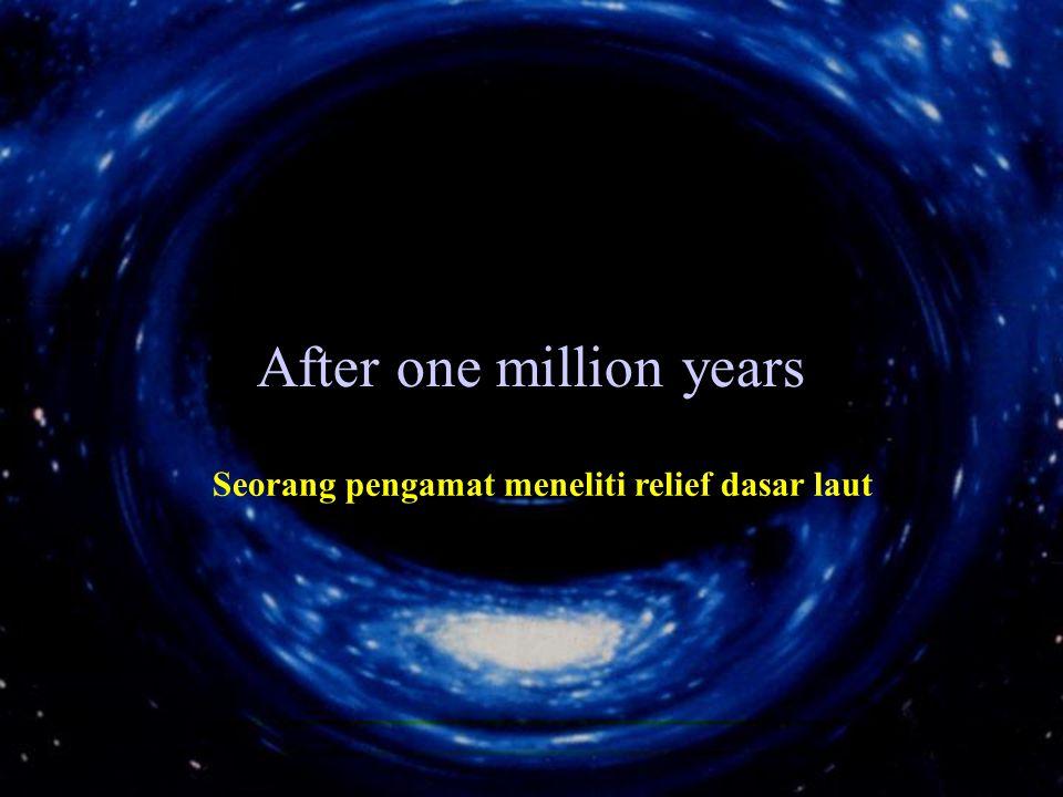 After one million years Seorang pengamat meneliti relief dasar laut