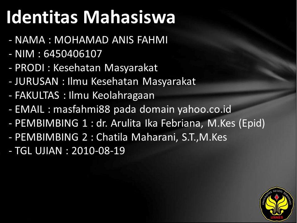 Identitas Mahasiswa - NAMA : MOHAMAD ANIS FAHMI - NIM : 6450406107 - PRODI : Kesehatan Masyarakat - JURUSAN : Ilmu Kesehatan Masyarakat - FAKULTAS : Ilmu Keolahragaan - EMAIL : masfahmi88 pada domain yahoo.co.id - PEMBIMBING 1 : dr.