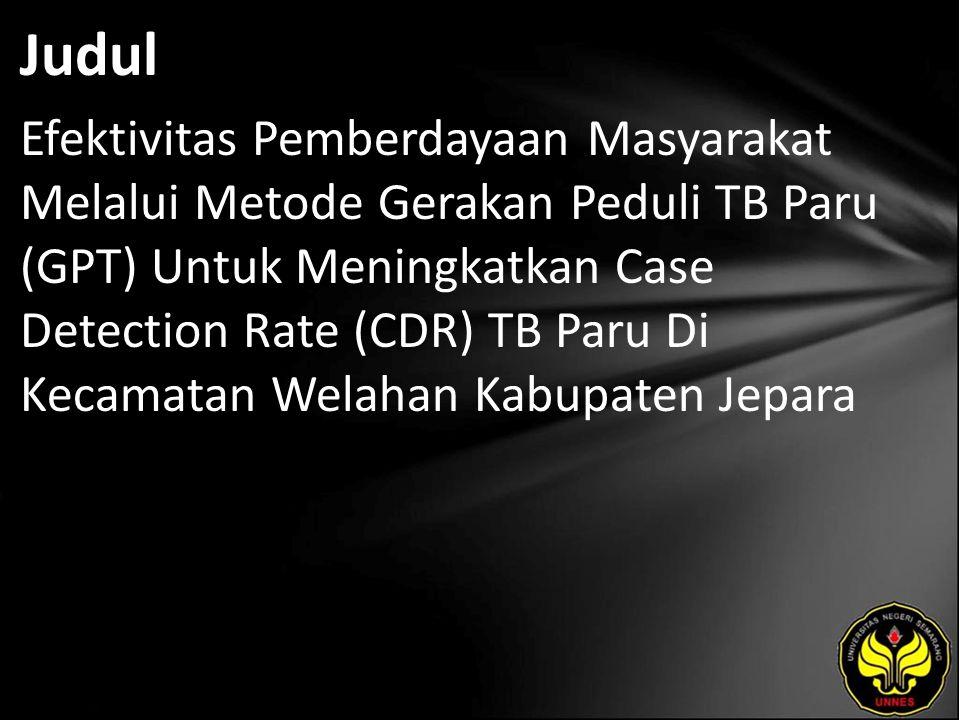 Judul Efektivitas Pemberdayaan Masyarakat Melalui Metode Gerakan Peduli TB Paru (GPT) Untuk Meningkatkan Case Detection Rate (CDR) TB Paru Di Kecamatan Welahan Kabupaten Jepara