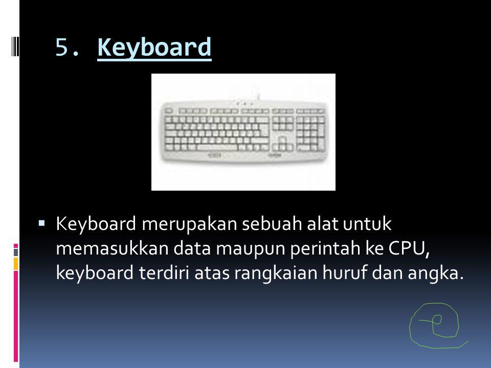 5. Keyboard  Keyboard merupakan sebuah alat untuk memasukkan data maupun perintah ke CPU, keyboard terdiri atas rangkaian huruf dan angka.