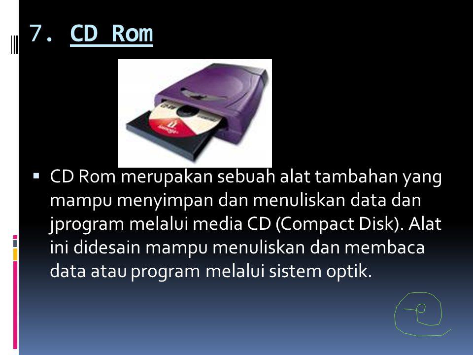 7. CD Rom  CD Rom merupakan sebuah alat tambahan yang mampu menyimpan dan menuliskan data dan jprogram melalui media CD (Compact Disk). Alat ini dide