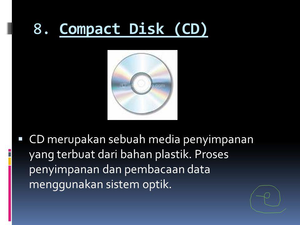 8. Compact Disk (CD)  CD merupakan sebuah media penyimpanan yang terbuat dari bahan plastik. Proses penyimpanan dan pembacaan data menggunakan sistem