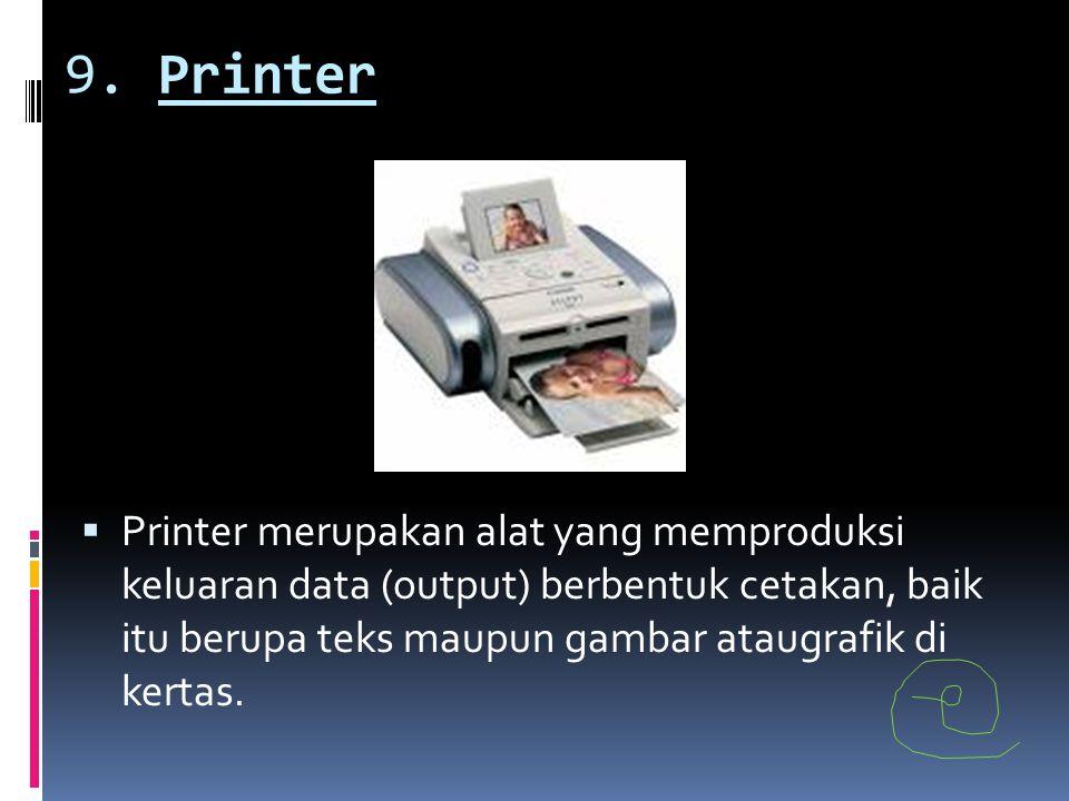 9. Printer  Printer merupakan alat yang memproduksi keluaran data (output) berbentuk cetakan, baik itu berupa teks maupun gambar ataugrafik di kertas