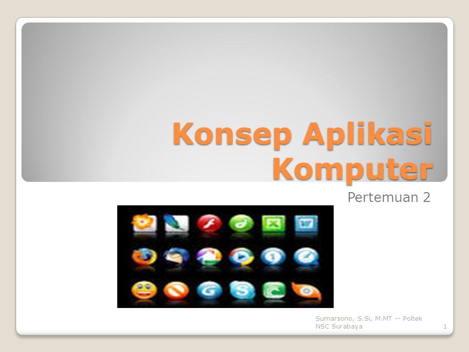 Konsep Aplikasi Komputer Pertemuan 2 1 Sumarsono, S.Si, M.MT -- Poltek NSC Surabaya