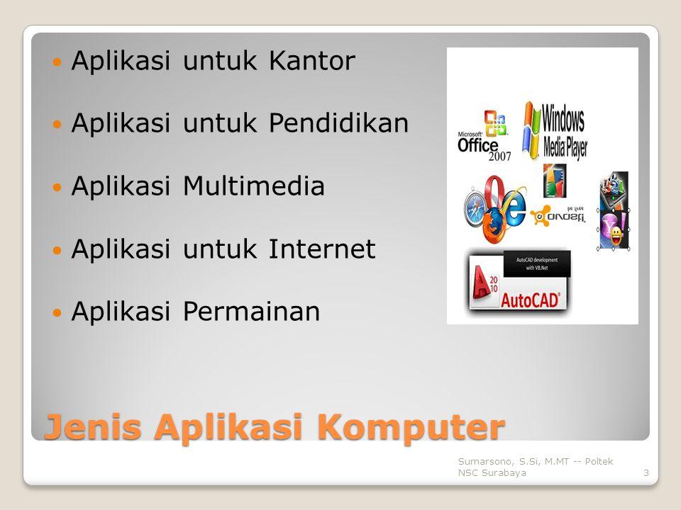 Jenis Aplikasi Komputer Aplikasi untuk Kantor Aplikasi untuk Pendidikan Aplikasi Multimedia Aplikasi untuk Internet Aplikasi Permainan 3 Sumarsono, S.Si, M.MT -- Poltek NSC Surabaya