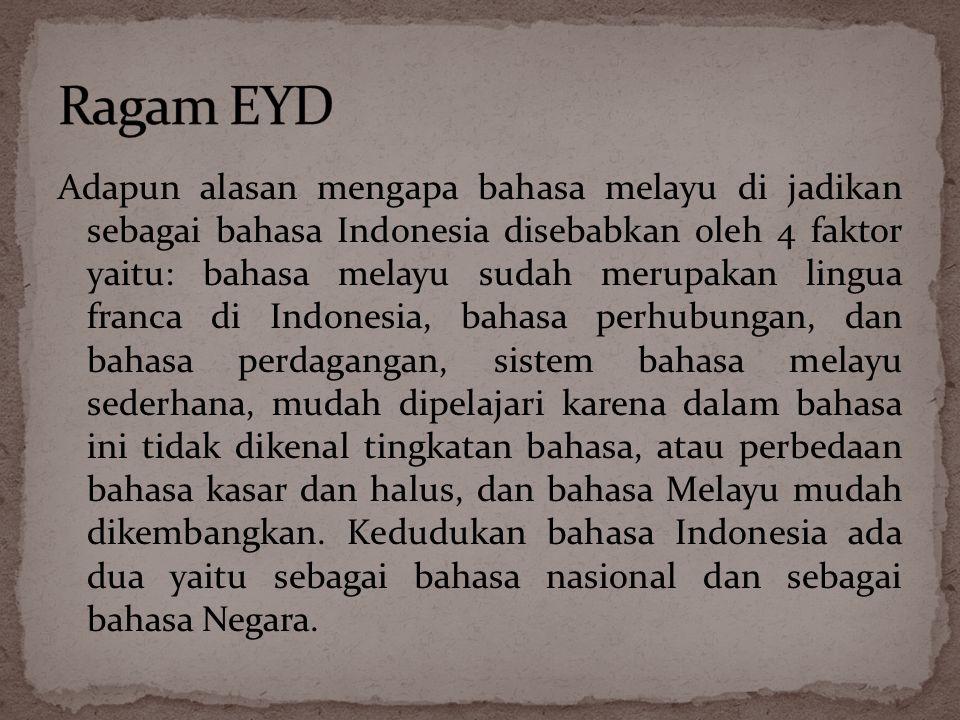 Adapun alasan mengapa bahasa melayu di jadikan sebagai bahasa Indonesia disebabkan oleh 4 faktor yaitu: bahasa melayu sudah merupakan lingua franca di Indonesia, bahasa perhubungan, dan bahasa perdagangan, sistem bahasa melayu sederhana, mudah dipelajari karena dalam bahasa ini tidak dikenal tingkatan bahasa, atau perbedaan bahasa kasar dan halus, dan bahasa Melayu mudah dikembangkan.