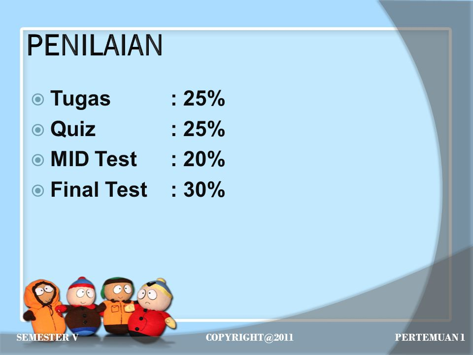  Tugas: 25%  Quiz: 25%  MID Test: 20%  Final Test: 30% SEMESTER VCOPYRIGHT@2011 PERTEMUAN 1
