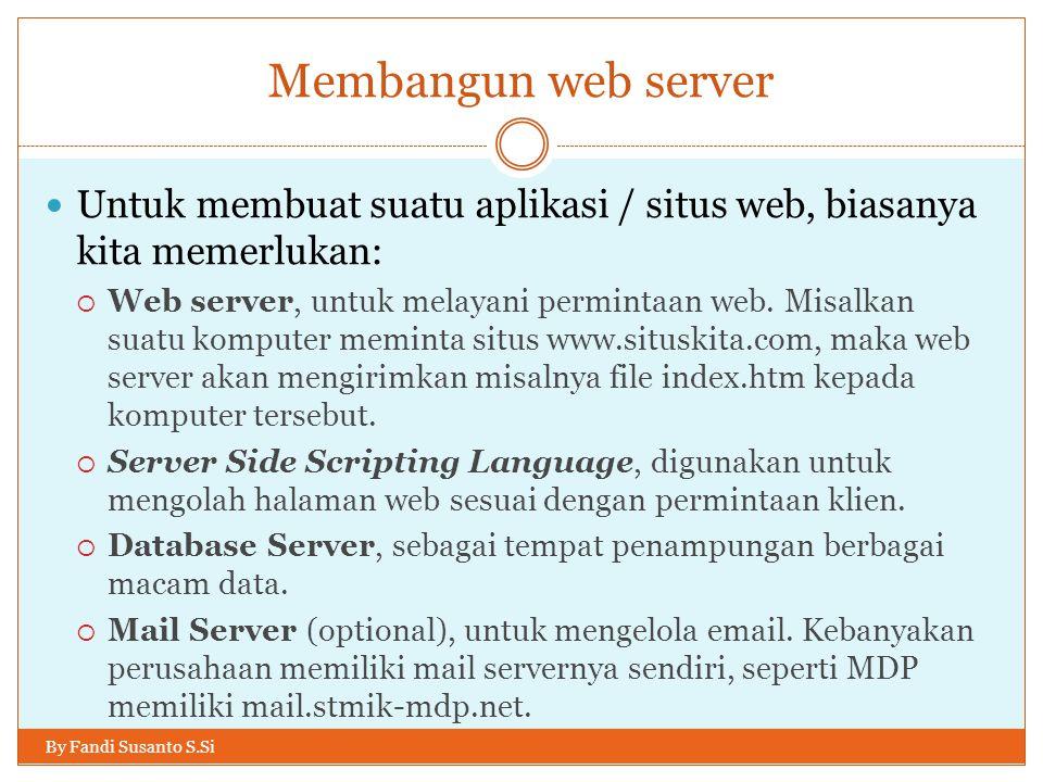 Membangun web server By Fandi Susanto S.Si Untuk membuat suatu aplikasi / situs web, biasanya kita memerlukan:  Web server, untuk melayani permintaan web.