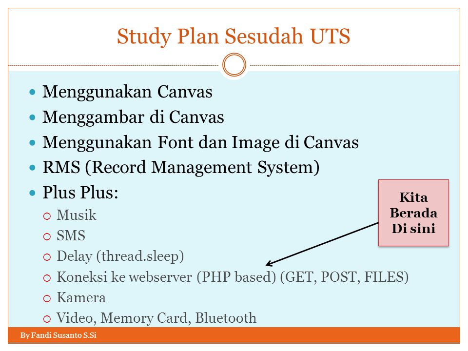 Study Plan Sesudah UTS Menggunakan Canvas Menggambar di Canvas Menggunakan Font dan Image di Canvas RMS (Record Management System) Plus Plus:  Musik  SMS  Delay (thread.sleep)  Koneksi ke webserver (PHP based) (GET, POST, FILES)  Kamera  Video, Memory Card, Bluetooth Kita Berada Di sini Kita Berada Di sini By Fandi Susanto S.Si