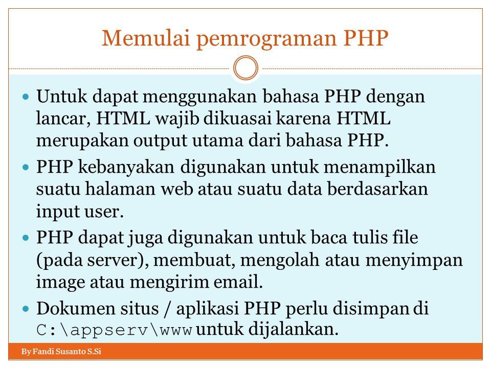 Memulai pemrograman PHP By Fandi Susanto S.Si Untuk dapat menggunakan bahasa PHP dengan lancar, HTML wajib dikuasai karena HTML merupakan output utama dari bahasa PHP.
