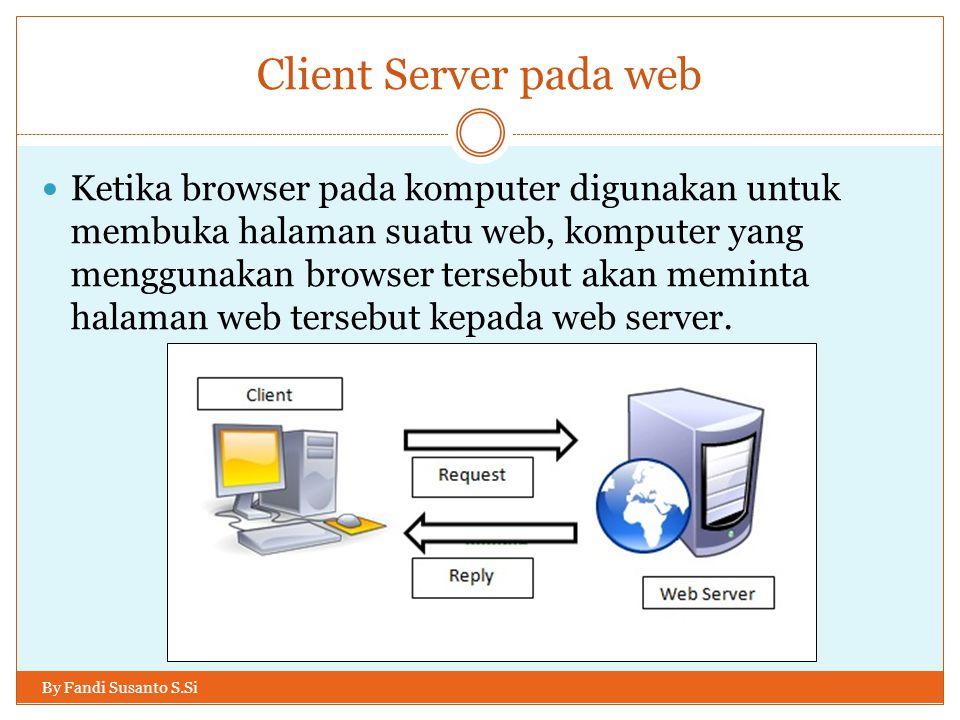 Client Server pada web By Fandi Susanto S.Si Ketika browser pada komputer digunakan untuk membuka halaman suatu web, komputer yang menggunakan browser