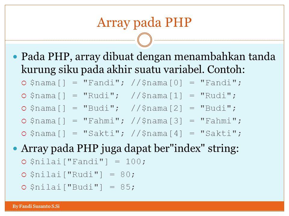 Array pada PHP By Fandi Susanto S.Si Pada PHP, array dibuat dengan menambahkan tanda kurung siku pada akhir suatu variabel. Contoh:  $nama[] =