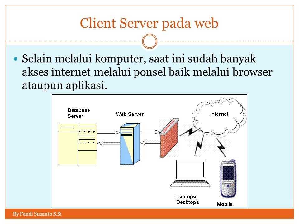 Client Server pada web By Fandi Susanto S.Si Selain melalui komputer, saat ini sudah banyak akses internet melalui ponsel baik melalui browser ataupun aplikasi.