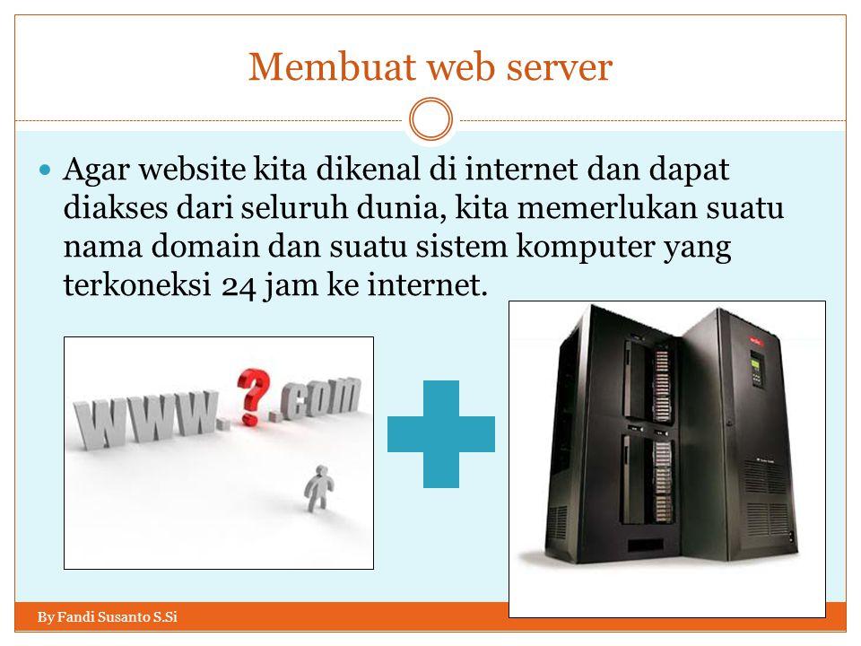 Membuat web server By Fandi Susanto S.Si Agar website kita dikenal di internet dan dapat diakses dari seluruh dunia, kita memerlukan suatu nama domain