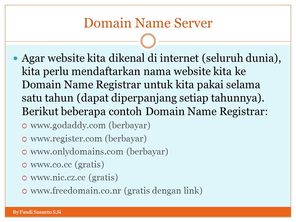 Domain Name Server By Fandi Susanto S.Si Agar website kita dikenal di internet (seluruh dunia), kita perlu mendaftarkan nama website kita ke Domain Na