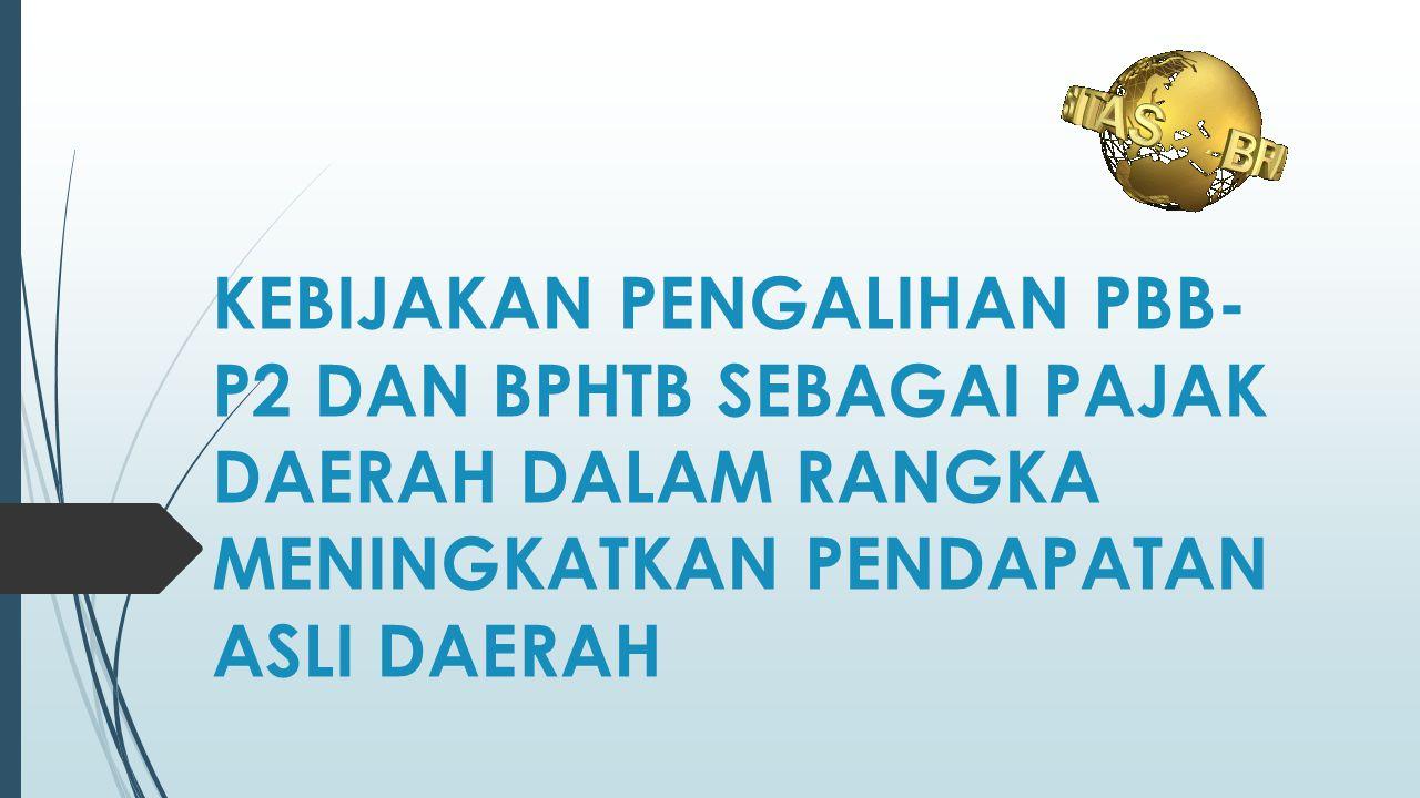 KESIMPULAN  Dengan disahkannya UU PDRD pada tanggal 15 Desember 2009, dan berlaku mulai 1 Januari 2010, maka PBB sektor Pedesaan dan Perkotaan (PBB P2) dan BPHTB dialihkan menjadi pajak daerah  BPHTB sepenuhnya dialihkan ke Pemerintah Kabupaten / Kota mulai 1 Januari 2011, sedangkan untuk PBB P2 masih tetap dikelola DJP paling lama sampai dengan 31 Desember 2013  Dengan terbitnya Undang-undang Nomor 28 Tahun 2009 Pemerintah Daerah kini mempunyai tambahan sumber pendapatan asli daerah (PAD)  Pengalihan PBB P2 menjadi Pajak Daerah terbukti berhasil meningkatkan PAD Kabupaten/Kota  Dilihat dari sisi penerimaan, secara nasional pengalihan BPHTB memberikan kontribusi terhadap penerimaan daerah yang cukup besar.
