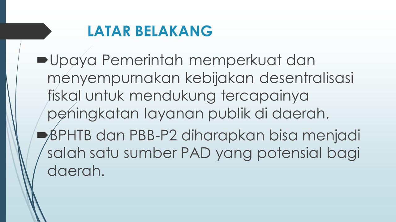 LATAR BELAKANG  Upaya Pemerintah memperkuat dan menyempurnakan kebijakan desentralisasi fiskal untuk mendukung tercapainya peningkatan layanan publik di daerah.