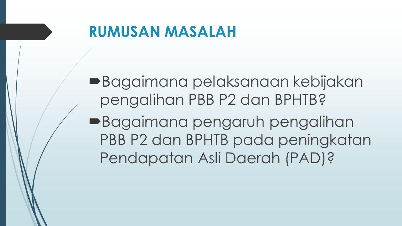 RUMUSAN MASALAH  Bagaimana pelaksanaan kebijakan pengalihan PBB P2 dan BPHTB?  Bagaimana pengaruh pengalihan PBB P2 dan BPHTB pada peningkatan Penda