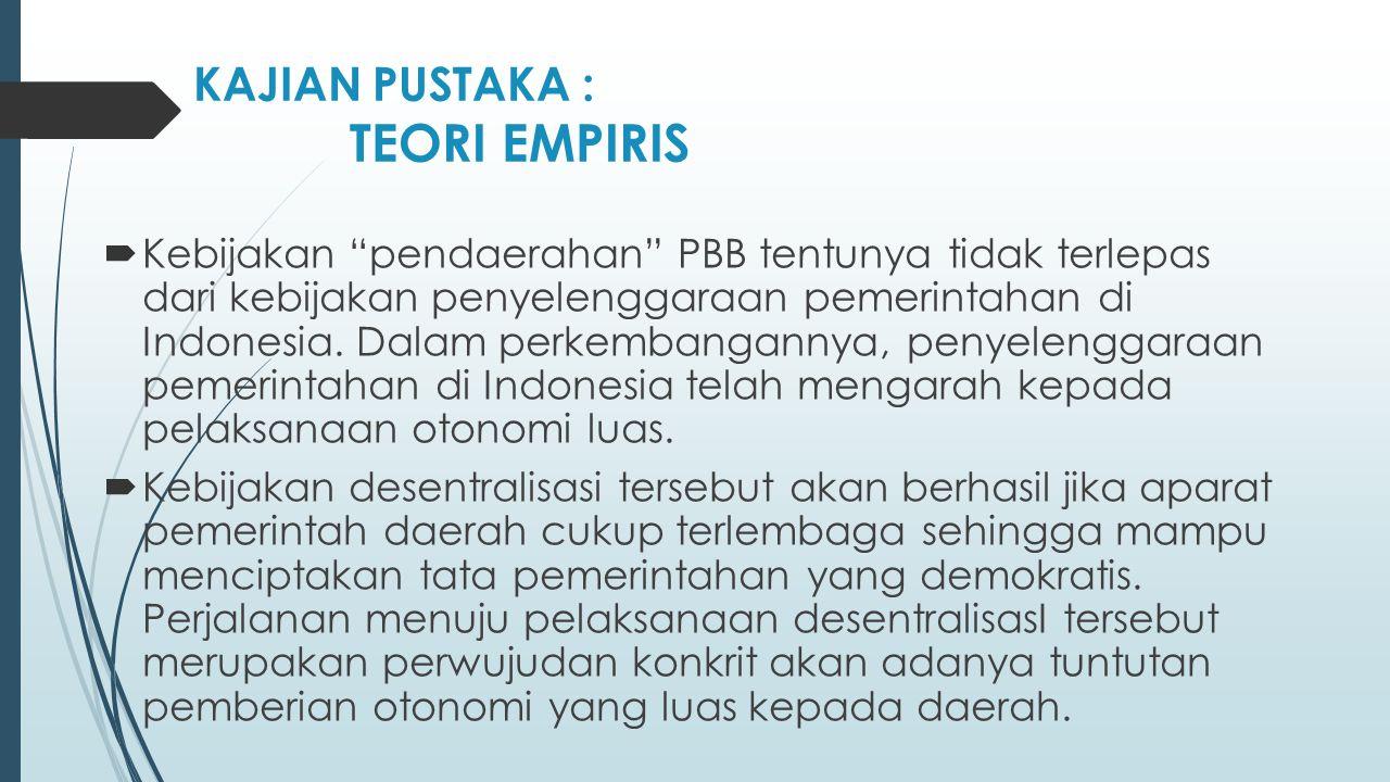 "KAJIAN PUSTAKA : TEORI EMPIRIS  Kebijakan ""pendaerahan"" PBB tentunya tidak terlepas dari kebijakan penyelenggaraan pemerintahan di Indonesia. Dalam p"