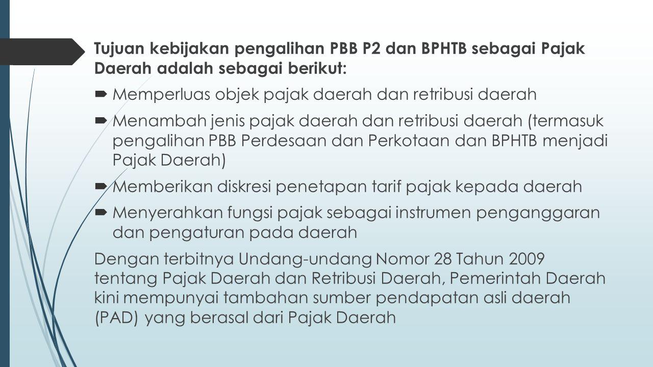Tujuan kebijakan pengalihan PBB P2 dan BPHTB sebagai Pajak Daerah adalah sebagai berikut:  Memperluas objek pajak daerah dan retribusi daerah  Menambah jenis pajak daerah dan retribusi daerah (termasuk pengalihan PBB Perdesaan dan Perkotaan dan BPHTB menjadi Pajak Daerah)  Memberikan diskresi penetapan tarif pajak kepada daerah  Menyerahkan fungsi pajak sebagai instrumen penganggaran dan pengaturan pada daerah Dengan terbitnya Undang-undang Nomor 28 Tahun 2009 tentang Pajak Daerah dan Retribusi Daerah, Pemerintah Daerah kini mempunyai tambahan sumber pendapatan asli daerah (PAD) yang berasal dari Pajak Daerah