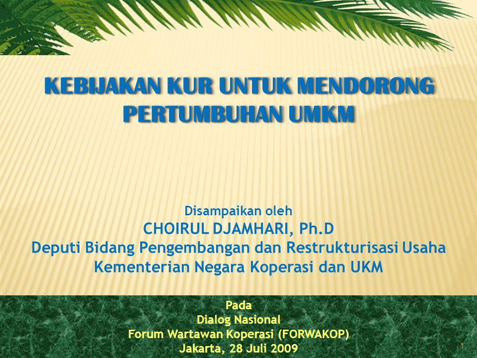 Pada Dialog Nasional Forum Wartawan Koperasi (FORWAKOP) Jakarta, 28 Juli 2009 1 KEBIJAKAN KUR UNTUK MENDORONG PERTUMBUHAN UMKM Disampaikan oleh CHOIRUL DJAMHARI, Ph.D Deputi Bidang Pengembangan dan Restrukturisasi Usaha Kementerian Negara Koperasi dan UKM