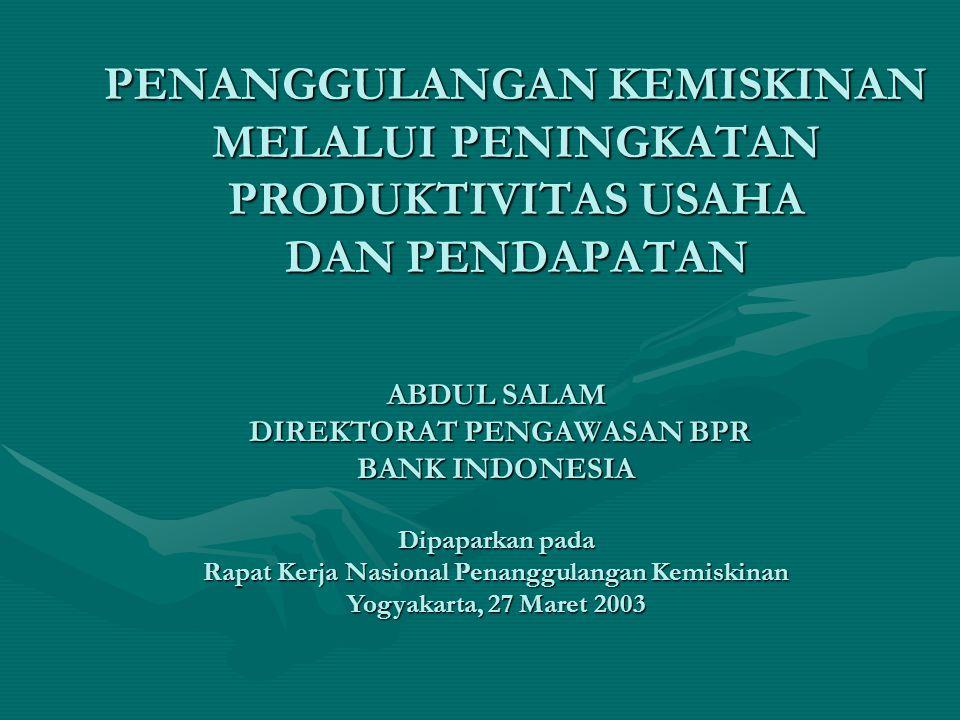 PENANGGULANGAN KEMISKINAN MELALUI PENINGKATAN PRODUKTIVITAS USAHA DAN PENDAPATAN ABDUL SALAM DIREKTORAT PENGAWASAN BPR BANK INDONESIA Dipaparkan pada Rapat Kerja Nasional Penanggulangan Kemiskinan Yogyakarta, 27 Maret 2003