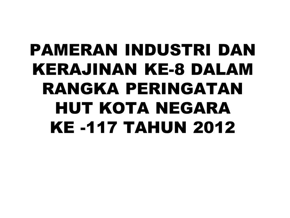 PAMERAN INDUSTRI DAN KERAJINAN KE-8 DALAM RANGKA PERINGATAN HUT KOTA NEGARA KE -117 TAHUN 2012