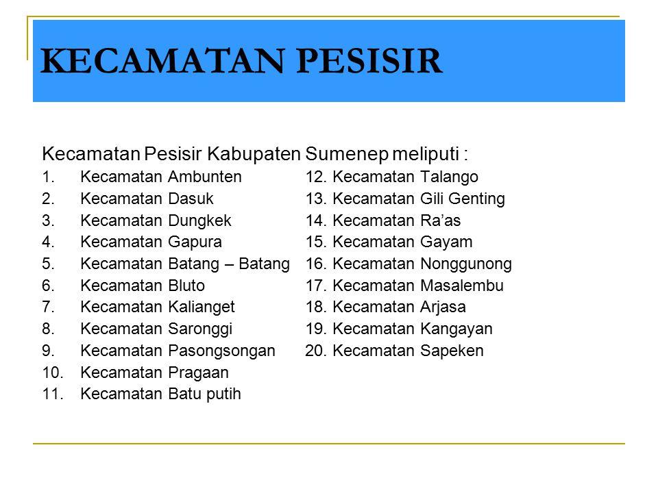 Kecamatan Pesisir Kabupaten Sumenep meliputi : 1. Kecamatan Ambunten12. Kecamatan Talango 2. Kecamatan Dasuk13. Kecamatan Gili Genting 3. Kecamatan Du