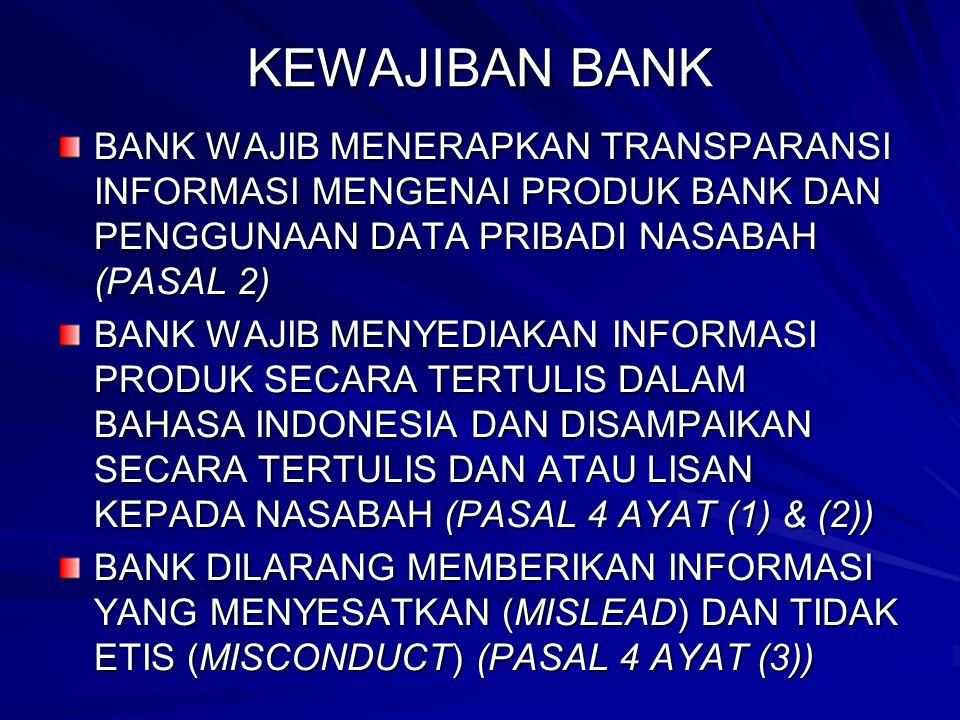 KEWAJIBAN BANK BANK WAJIB MENERAPKAN TRANSPARANSI INFORMASI MENGENAI PRODUK BANK DAN PENGGUNAAN DATA PRIBADI NASABAH (PASAL 2) BANK WAJIB MENYEDIAKAN INFORMASI PRODUK SECARA TERTULIS DALAM BAHASA INDONESIA DAN DISAMPAIKAN SECARA TERTULIS DAN ATAU LISAN KEPADA NASABAH (PASAL 4 AYAT (1) & (2)) BANK DILARANG MEMBERIKAN INFORMASI YANG MENYESATKAN (MISLEAD) DAN TIDAK ETIS (MISCONDUCT) (PASAL 4 AYAT (3))