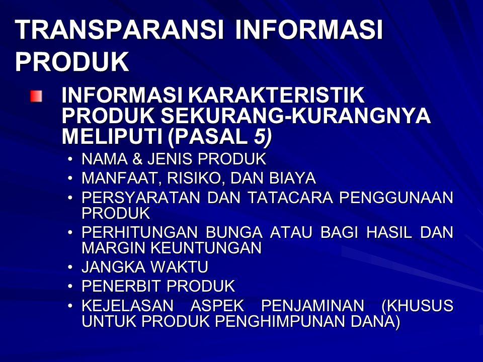 TRANSPARANSI INFORMASI PRODUK INFORMASI KARAKTERISTIK PRODUK SEKURANG-KURANGNYA MELIPUTI (PASAL 5) NAMA & JENIS PRODUKNAMA & JENIS PRODUK MANFAAT, RISIKO, DAN BIAYAMANFAAT, RISIKO, DAN BIAYA PERSYARATAN DAN TATACARA PENGGUNAAN PRODUKPERSYARATAN DAN TATACARA PENGGUNAAN PRODUK PERHITUNGAN BUNGA ATAU BAGI HASIL DAN MARGIN KEUNTUNGANPERHITUNGAN BUNGA ATAU BAGI HASIL DAN MARGIN KEUNTUNGAN JANGKA WAKTUJANGKA WAKTU PENERBIT PRODUKPENERBIT PRODUK KEJELASAN ASPEK PENJAMINAN (KHUSUS UNTUK PRODUK PENGHIMPUNAN DANA)KEJELASAN ASPEK PENJAMINAN (KHUSUS UNTUK PRODUK PENGHIMPUNAN DANA)
