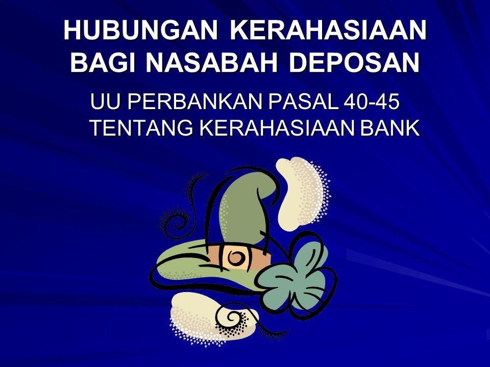 HUBUNGAN KERAHASIAAN BAGI NASABAH DEPOSAN UU PERBANKAN PASAL 40-45 TENTANG KERAHASIAAN BANK