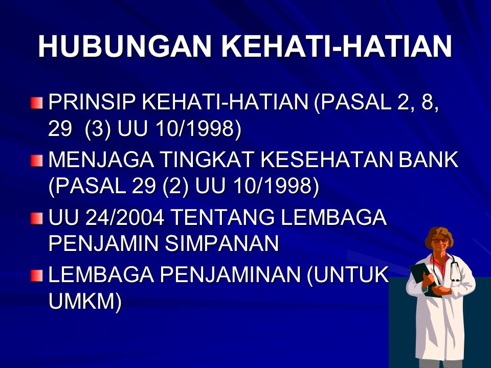 HUBUNGAN KEHATI-HATIAN PRINSIP KEHATI-HATIAN (PASAL 2, 8, 29 (3) UU 10/1998) MENJAGA TINGKAT KESEHATAN BANK (PASAL 29 (2) UU 10/1998) UU 24/2004 TENTANG LEMBAGA PENJAMIN SIMPANAN LEMBAGA PENJAMINAN (UNTUK UMKM)