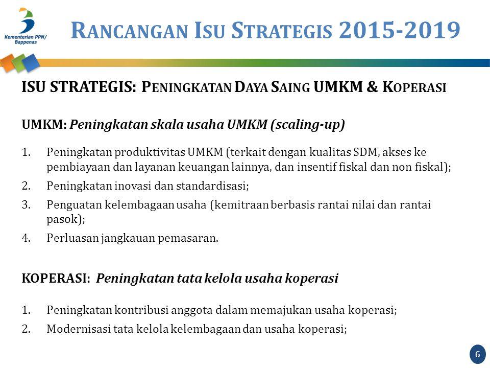 R ANCANGAN I SU S TRATEGIS 2015-2019 ISU STRATEGIS: P ENINGKATAN D AYA S AING UMKM & K OPERASI UMKM: Peningkatan skala usaha UMKM (scaling-up) 1.Peningkatan produktivitas UMKM (terkait dengan kualitas SDM, akses ke pembiayaan dan layanan keuangan lainnya, dan insentif fiskal dan non fiskal); 2.Peningkatan inovasi dan standardisasi; 3.Penguatan kelembagaan usaha (kemitraan berbasis rantai nilai dan rantai pasok); 4.Perluasan jangkauan pemasaran.