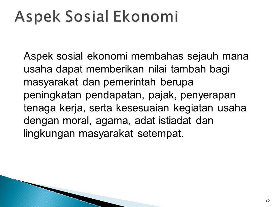 Aspek sosial ekonomi membahas sejauh mana usaha dapat memberikan nilai tambah bagi masyarakat dan pemerintah berupa peningkatan pendapatan, pajak, pen