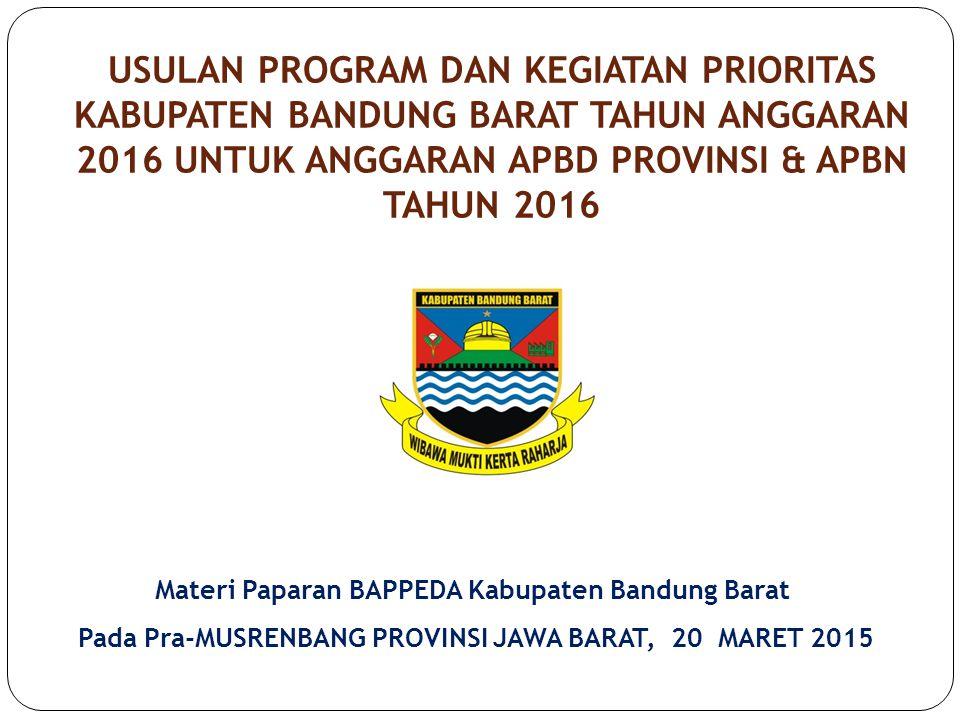 USULAN PROGRAM DAN KEGIATAN PRIORITAS KABUPATEN BANDUNG BARAT TAHUN ANGGARAN 2016 UNTUK ANGGARAN APBD PROVINSI & APBN TAHUN 2016 Materi Paparan BAPPEDA Kabupaten Bandung Barat Pada Pra-MUSRENBANG PROVINSI JAWA BARAT, 20 MARET 2015