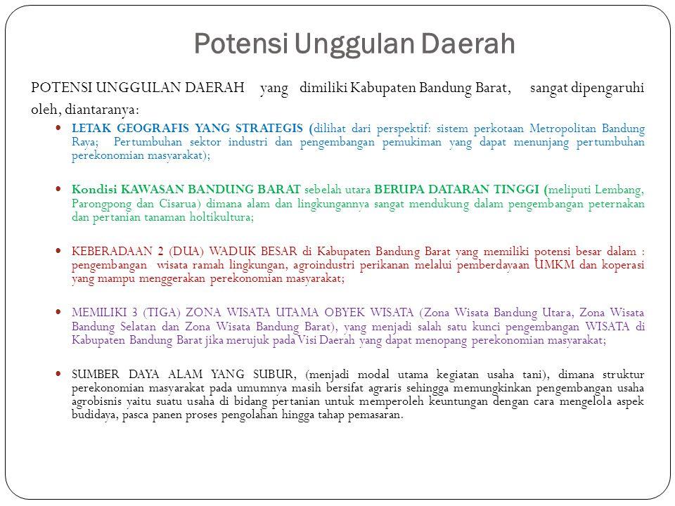Potensi Unggulan Daerah POTENSI UNGGULAN DAERAH yang dimiliki Kabupaten Bandung Barat, sangat dipengaruhi oleh, diantaranya: LETAK GEOGRAFIS YANG STRATEGIS (dilihat dari perspektif: sistem perkotaan Metropolitan Bandung Raya; Pertumbuhan sektor industri dan pengembangan pemukiman yang dapat menunjang pertumbuhan perekonomian masyarakat); Kondisi KAWASAN BANDUNG BARAT sebelah utara BERUPA DATARAN TINGGI (meliputi Lembang, Parongpong dan Cisarua) dimana alam dan lingkungannya sangat mendukung dalam pengembangan peternakan dan pertanian tanaman holtikultura; KEBERADAAN 2 (DUA) WADUK BESAR di Kabupaten Bandung Barat yang memiliki potensi besar dalam : pengembangan wisata ramah lingkungan, agroindustri perikanan melalui pemberdayaan UMKM dan koperasi yang mampu menggerakan perekonomian masyarakat; MEMILIKI 3 (TIGA) ZONA WISATA UTAMA OBYEK WISATA (Zona Wisata Bandung Utara, Zona Wisata Bandung Selatan dan Zona Wisata Bandung Barat), yang menjadi salah satu kunci pengembangan WISATA di Kabupaten Bandung Barat jika merujuk pada Visi Daerah yang dapat menopang perekonomian masyarakat; SUMBER DAYA ALAM YANG SUBUR, (menjadi modal utama kegiatan usaha tani), dimana struktur perekonomian masyarakat pada umumnya masih bersifat agraris sehingga memungkinkan pengembangan usaha agrobisnis yaitu suatu usaha di bidang pertanian untuk memperoleh keuntungan dengan cara mengelola aspek budidaya, pasca panen proses pengolahan hingga tahap pemasaran.