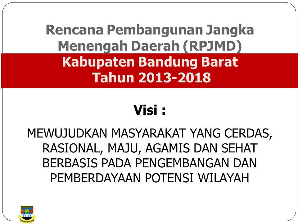 Rencana Pembangunan Jangka Menengah Daerah (RPJMD) Kabupaten Bandung Barat Tahun 2013-2018 Visi : MEWUJUDKAN MASYARAKAT YANG CERDAS, RASIONAL, MAJU, AGAMIS DAN SEHAT BERBASIS PADA PENGEMBANGAN DAN PEMBERDAYAAN POTENSI WILAYAH