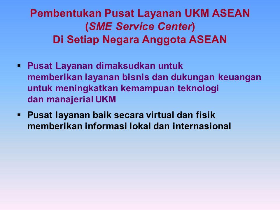 Pembentukan Pusat Layanan UKM ASEAN (SME Service Center) Di Setiap Negara Anggota ASEAN  Pusat Layanan dimaksudkan untuk memberikan layanan bisnis dan dukungan keuangan untuk meningkatkan kemampuan teknologi dan manajerial UKM  Pusat layanan baik secara virtual dan fisik memberikan informasi lokal dan internasional