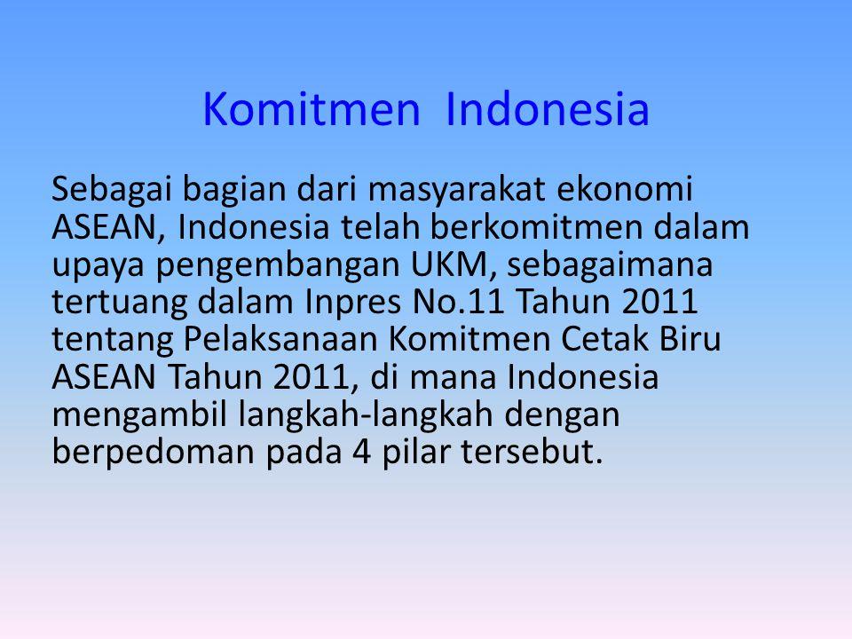 Komitmen Indonesia Sebagai bagian dari masyarakat ekonomi ASEAN, Indonesia telah berkomitmen dalam upaya pengembangan UKM, sebagaimana tertuang dalam Inpres No.11 Tahun 2011 tentang Pelaksanaan Komitmen Cetak Biru ASEAN Tahun 2011, di mana Indonesia mengambil langkah-langkah dengan berpedoman pada 4 pilar tersebut.
