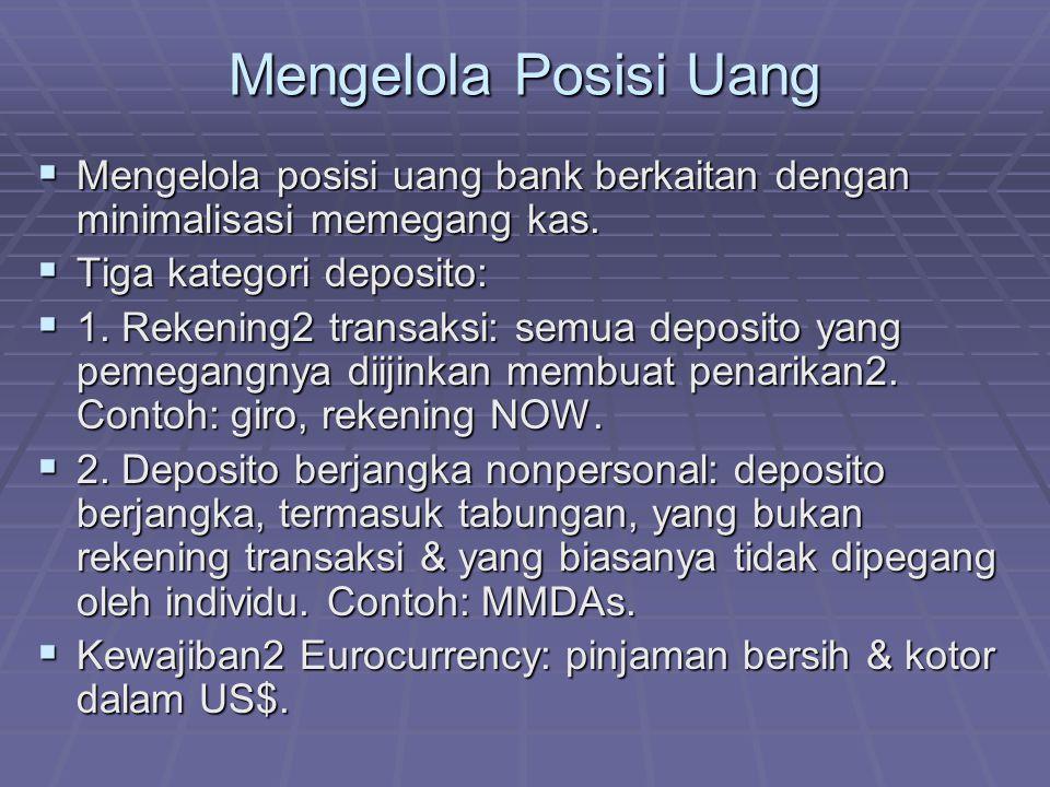 Mengelola Posisi Uang  Mengelola posisi uang bank berkaitan dengan minimalisasi memegang kas.  Tiga kategori deposito:  1. Rekening2 transaksi: sem