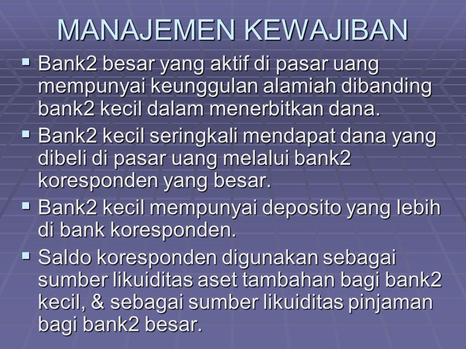 MANAJEMEN KEWAJIBAN  Bank2 besar yang aktif di pasar uang mempunyai keunggulan alamiah dibanding bank2 kecil dalam menerbitkan dana.  Bank2 kecil se